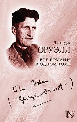 Джордж Оруэлл - Все романы в одном томе (сборник)