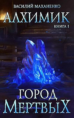 Василий Маханенко - Алхимик. Город мертвых