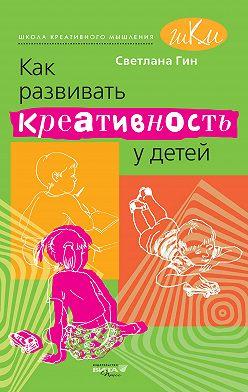 Светлана Гин - Как развивать креативность у детей. Методическое пособие для учителя начальных классов