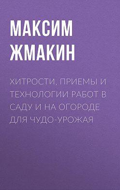 Максим Жмакин - Хитрости, приемы и технологии работ в саду и на огороде для чудо-урожая