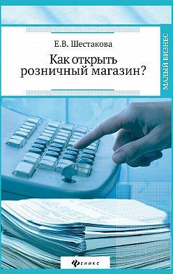 Екатерина Шестакова - Как открыть розничный магазин?