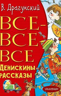 Виктор Драгунский - Все-все-все Денискины рассказы