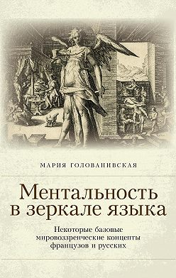 Мария Голованивская - Ментальность в зеркале языка. Некоторые базовые мировоззренческие концепты французов и русских