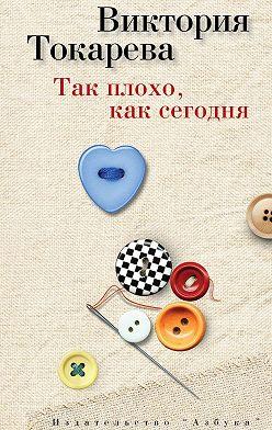 Виктория Токарева - Так плохо, как сегодня (сборник)