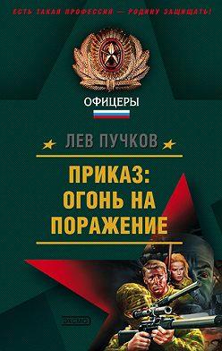 Лев Пучков - Приказ: огонь на поражение