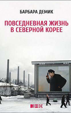 Барбара Демик - Повседневная жизнь в Северной Корее
