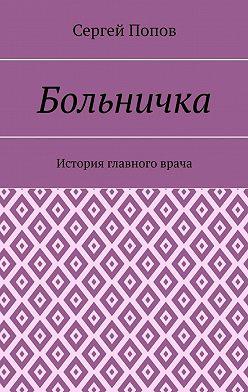Сергей Попов - Больничка. История главного врача
