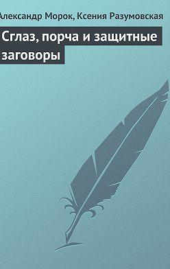 Александр Морок - Сглаз, порча и защитные заговоры