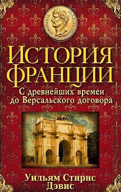 Уильям Стирнс Дэвис - История Франции. С древнейших времен до Версальского договора