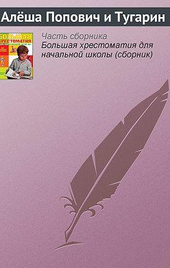 Эпосы, легенды и сказания - Алёша Попович и Тугарин