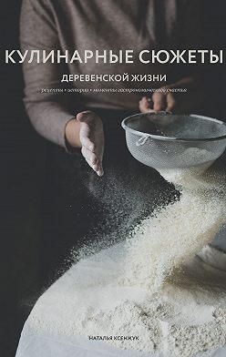 Наталья Ксенжук - Кулинарные сюжеты деревенской жизни