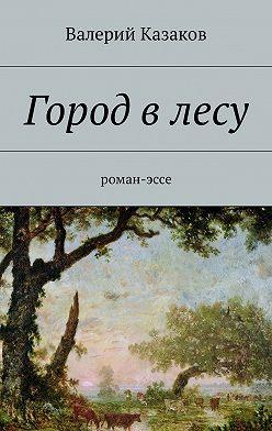 Валерий Казаков - Город влесу. Роман-эссе