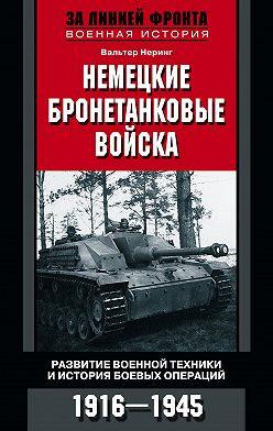 Вальтер Неринг - Немецкие бронетанковые войска. Развитие военной техники и история боевых операций. 1916–1945