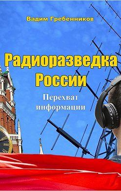 Вадим Гребенников - Радиоразведка России. Перехват информации