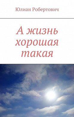 Юлиан Робертович - А жизнь хорошая такая
