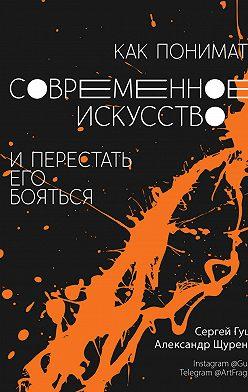 Сергей Гущин - Как понимать современное искусство и перестать его бояться