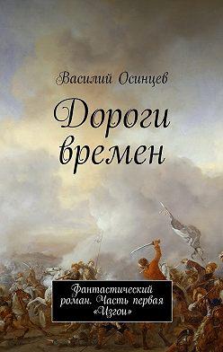 Василий Осинцев - Дороги времен. Фантастический роман. Часть первая «Изгои»