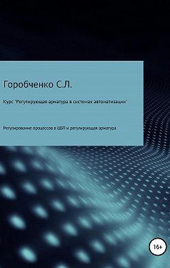 Станислав Горобченко - Курс «Регулирующая арматура в системах автоматизации»