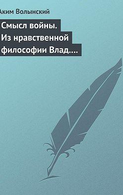 Аким Волынский - Смысл войны. Из нравственной философии Влад. С. Соловьева