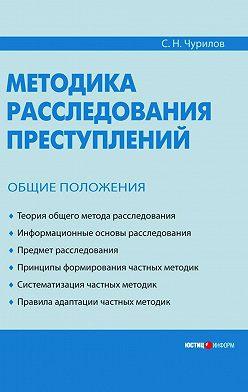 Сергей Чурилов - Методика расследования преступлений. Общие положения