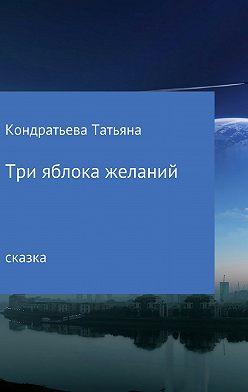 Татьяна Кондратьева - Три яблока желаний