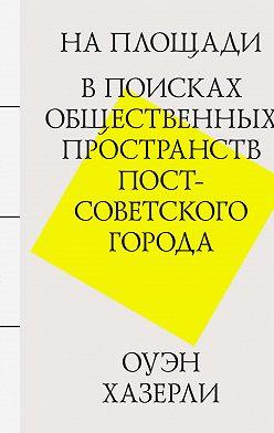 Оуэн Хазерли - На площади. В поисках общественных пространств постсоветского города