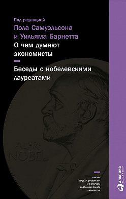 Коллектив авторов - О чем думают экономисты: Беседы с нобелевскими лауреатами
