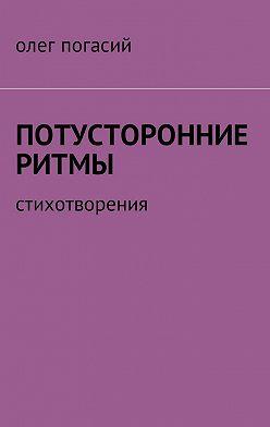 Олег Погасий - Потусторонние ритмы. Стихотворения