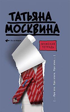 Татьяна Москвина - Мужская тетрадь