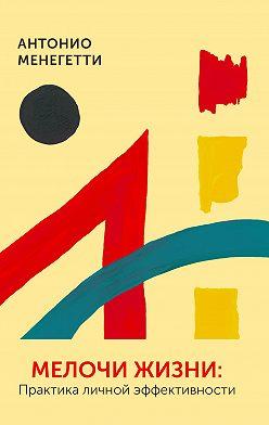 Антонио Менегетти - Мелочи жизни. Практика личной эффективности