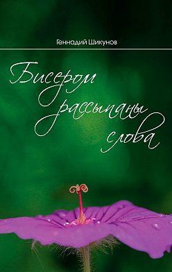 Геннадий Шикунов - Бисером рассыпаны слова. Сборник миниатюр и лирических стихотворений