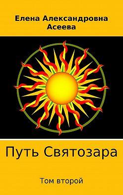 Елена Асеева - Путь Святозара. Том второй