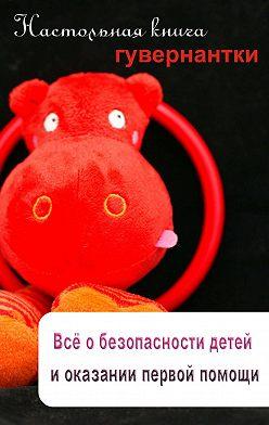 Неустановленный автор - Всё о безопасности детей и оказании первой помощи