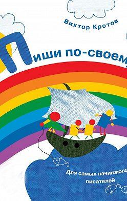 Виктор Кротов - Пиши по-своему. Для самых начинающих писателей