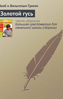 Якоб и Вильгельм Гримм - Золотой гусь