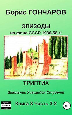 Борис Гончаров - Эпизоды на фоне СССР 1936—58 гг. Книга 3. Часть 3—2