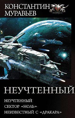 Константин Муравьёв - Неучтенный: Неучтенный. Сектор «Ноль». Неизвестный с «Дракара»