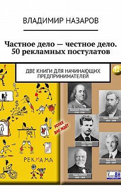 Владимир Назаров - Частное дело– честное дело. 50рекламных постулатов. Две книги для начинающих предпринимателей