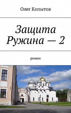 Олег Копытов - Защита Ружина–2. Роман