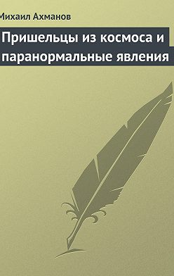Михаил Ахманов - Пришельцы из космоса и паранормальные явления
