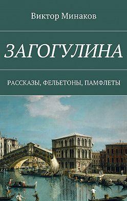 Виктор Минаков - Загогулина. Рассказы, фельетоны, памфлеты