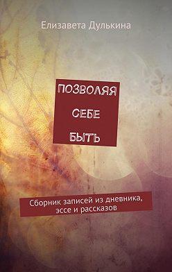 Елизавета Дулькина - Позволяя себе быть. Сборник записей из дневника, эссе ирассказов
