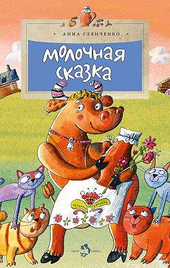 Анна Глянченко - Молочная сказка