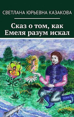 Светлана Казакова - Сказ о том, как Емеля разум искал