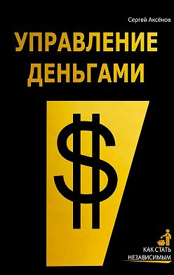 Сергей Аксёнов - Управление деньгами. Как стать независимым