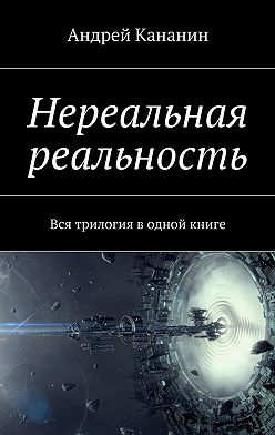 Андрей Кананин - Нереальная реальность. Вся трилогия в одной книге