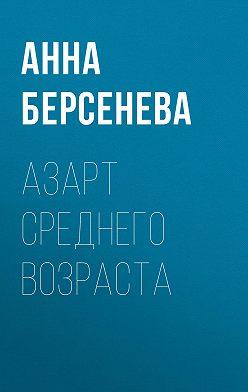 Анна Берсенева - Азарт среднего возраста
