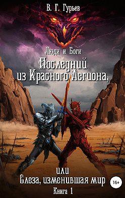 Владимир Гурьев - Люди и Боги. Последний из Красного Легиона, или Слеза, изменившая мир. Книга 1