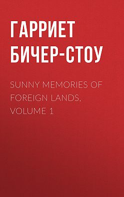Гарриет Бичер-Стоу - Sunny Memories Of Foreign Lands, Volume 1