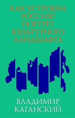 Владимир Каганский - Как устроена Россия? Портрет культурного ландшафта